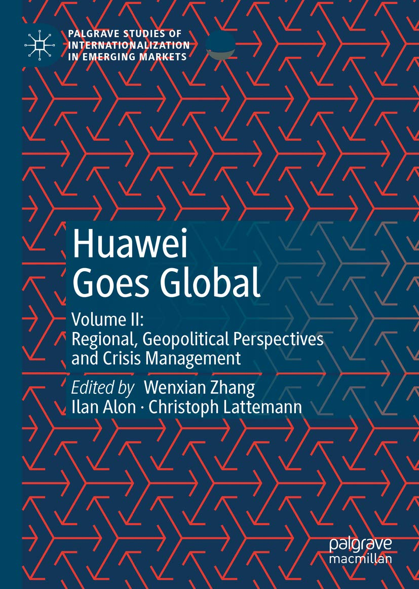 Huawei Goes Global: Volume II: Regional, Geopolitical Perspectives and Crisis Management (Palgrave Studies of Internationalization in Emerging Markets Book 2)