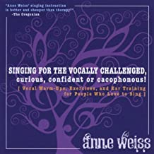 Singing For The Vocally Challenged, Curious, Confident Or Cacophonous! Vocal Warm-Ups, Excercises, And Ear Training For People Who Love To Sing