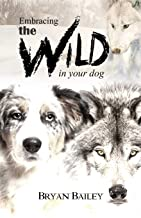 Embracing the Wild in Your Dog: An understanding of the authors of your dog's behavior - nature and the wolf
