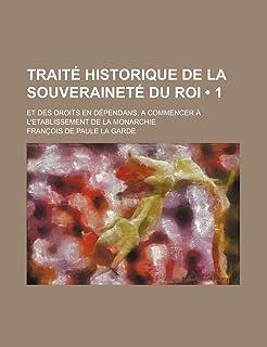 Traite Historique de La Souverainete Du Roi (1); Et Des Droits En Dependans, a Commencer A L'Etablissement de La Monarchie