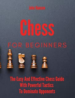 Chess For Beginners: The Easy And Effective Chess Guide With Powerful Tactics To Dominate Opponents