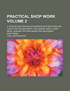 Practical Shop Work Volume 2; A Concise Explanation of Modern Shop Methods and Tools for the Machinist, Tool Maker, Smith, Sheet Metal Worker, Pattern Maker and Machinery Draftsman