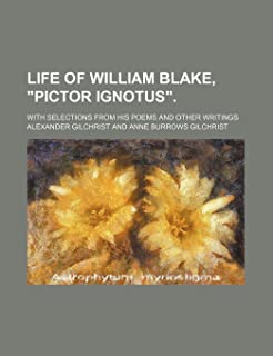 Life of William Blake, Pictor Ignotus.; With Selections from His Poems and Other Writings