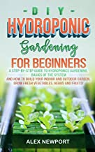 DIY Hydroponic Gardening for Beginners: A Step-By-Step Guide to Hydroponics Gardening, Basics of the System and How to Bui...