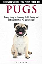 Pugs - The Owner's Guide from Puppy to Old Age  Choosing, Caring for, Grooming, Health, Training and Understanding Your Pug Dog or Puppy