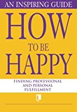 How to Be Happy. An Inspiring Guide: Finding Professional and Personal Fulfillment (Book Collection Part 1.) (English Edition)