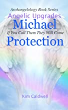 Archangelology Michael Protection: If You Call Them They Will Come (Archangelology Book Series Angelic Upgrades 1)