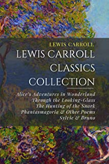 Lewis Carroll Classics Collection: Alice's Adventures in Wonderland, Through the Looking-Glass, The Hunting of the Snark, ...