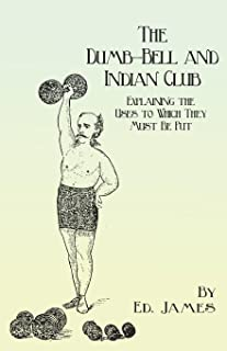 The Dumb-Bell and Indian Club: Explaining the Uses to Which They Must Be Put, with Numerous Illustrations of the Various Movements; Also A Treatise on ... Advantages Derived from these Exercises