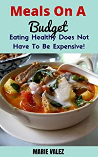 Meals On A Budget: Eating Healthy Does Not Have To Be Expensive! (Budget Recipes, Low Cost Recipes, Eating On A Budget)