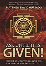 Ask Until It Is Given!: I'll Give You God-Like Power to Have It All!