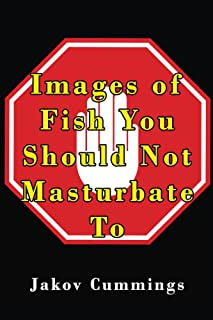 Images of Fish You Should Not Masturbate To: The Ultimate Picture Book of Fish You Can Pleasure Yourself To… But Probably Shouldn't! (The Ultimate Collection ... Books – Filled with Humour and Laughs)