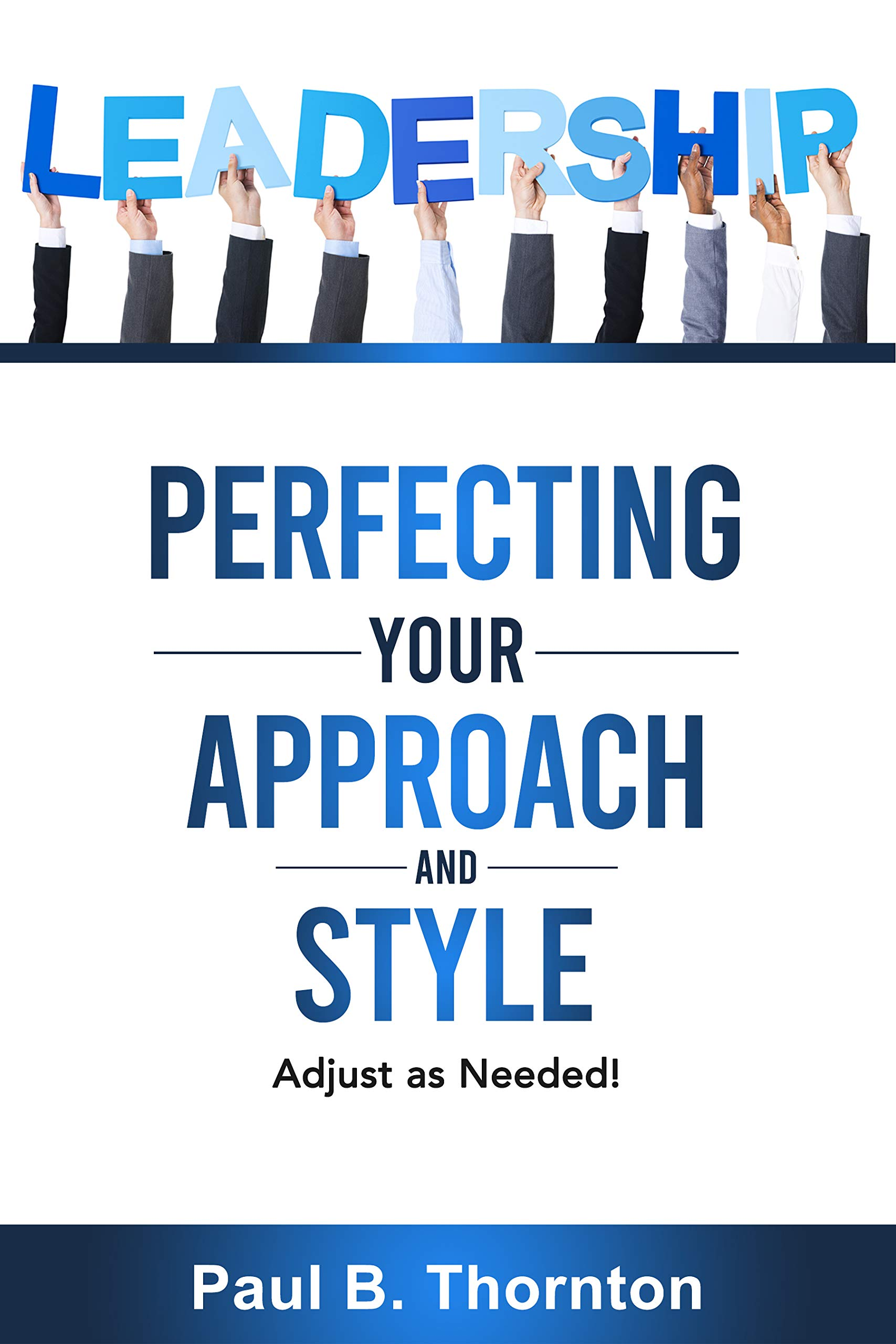 Leadership: Perfecting Your Approach and Style: Adjust as Needed!