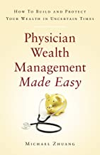Physician Wealth Management Made Easy: How to Build and Protect Your Wealth in Uncertain Times
