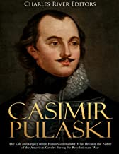 Casimir Pulaski: The Life and Legacy of the Polish Commander Who Became the Father of the American Cavalry during the Revolutionary War