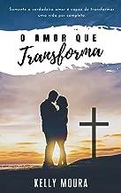 O Amor que Transforma: Somente o verdadeiro amor é capaz de transformar uma vida por completo.