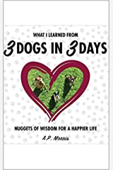 What I Learned from 3 Dogs in 3 Days: Nuggets of Wisdom for a Happier Life Kindle Edition