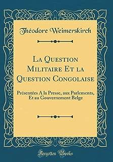 La Question Militaire Et la Question Congolaise: Présentées A la Presse, aux Parlements, Et au Gouvernement Belge (Classic Reprint) (French Edition)