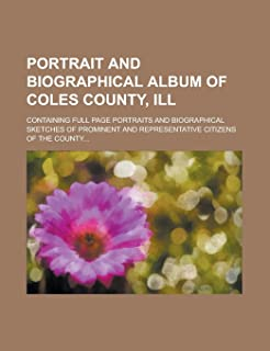 Portrait and Biographical Album of Coles County, Ill; Containing Full Page Portraits and Biographical Sketches of Prominen...