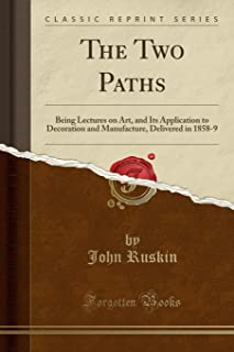 The Two Paths: Being Lectures on Art, and Its Application to Decoration and Manufacture, Delivered in 1858-9 (Classic Repr...