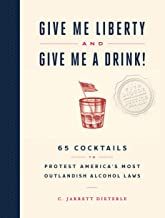 Give Me Liberty and Give Me a Drink!: 65 Cocktails to Protest America's Most Outlandish Alcohol Laws