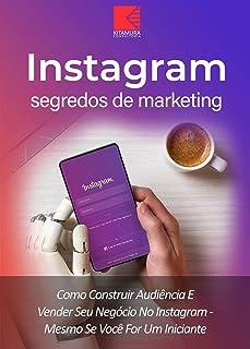 Instagram: Segredos De Marketing: Como Construir Audiência E Promover Seu Negócio No Instagram – Mesmo Se Você For Um Inic...