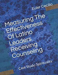Measuring The Effectiveness Of Latino Leaders Receiving Counseling: Case Study: Spirituality (2020 Dissertation)