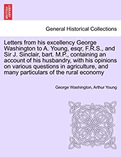 Letters from his excellency George Washington to A. Young, esqr, F.R.S., and Sir J. Sinclair, bart. M.P., containing an ac...