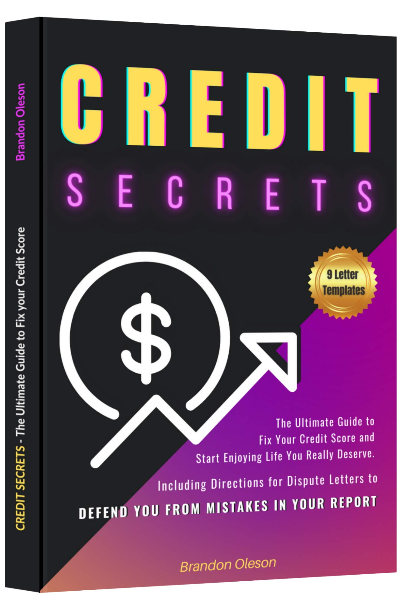CREDIT SECRETS: The Ultimate Guide to Fix Your Credit Score and Start Enjoying Life You Really Deserve. Including Directions for Dispute Letters to Defend You from Mistakes in Your Report