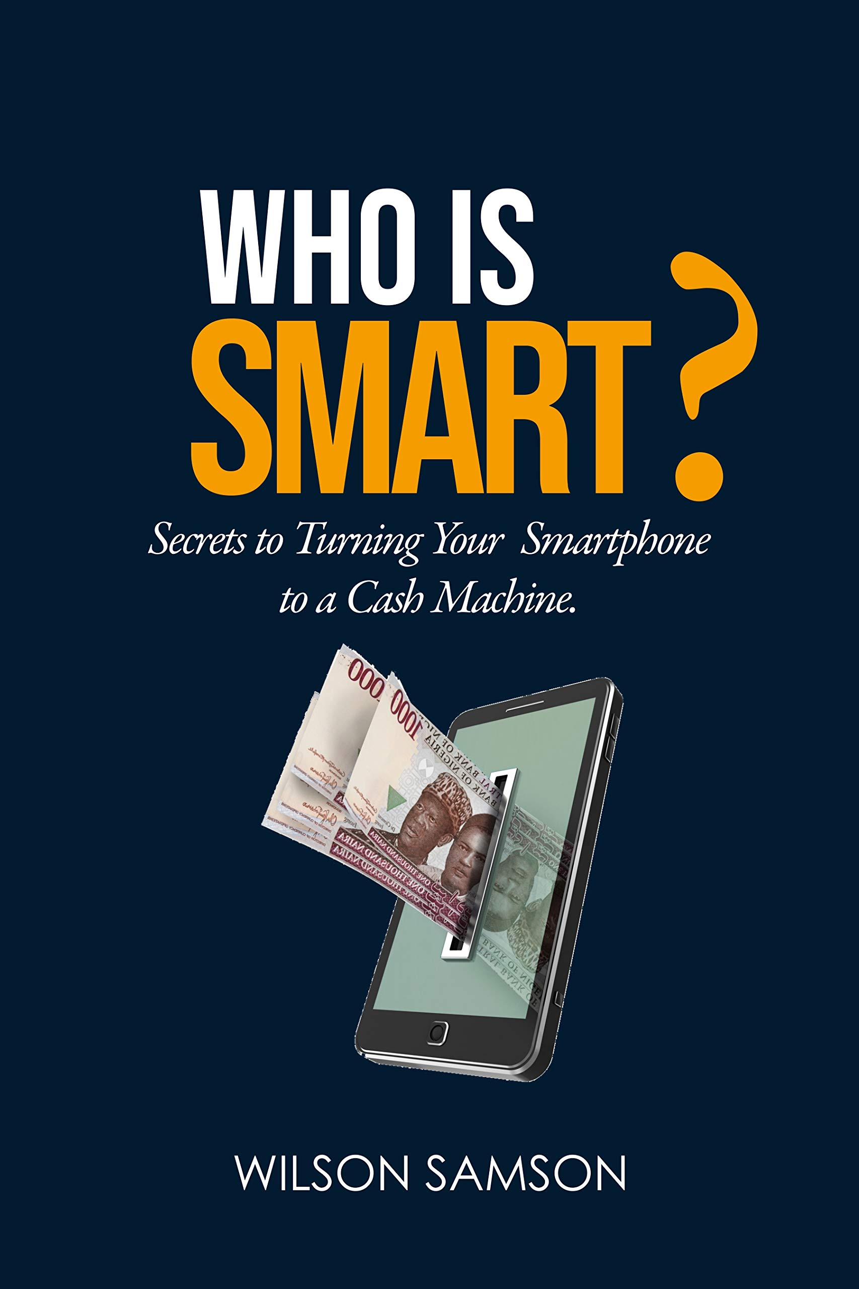 Who is Smart?: Secrets to turning your Smart phone into a Cash Machine