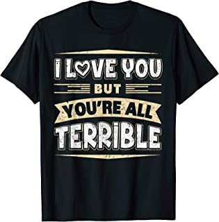 I Love You But You're All Terrible T-Shirt