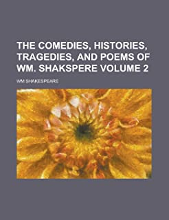 The Comedies, Histories, Tragedies, and Poems of Wm. Shakspere Volume 2