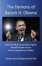 The Demons of Barack H. Obama: How the Gift of Discerning of Spirits Reveals Unseen Forces Influencing American Politics