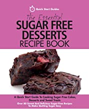 The Essential Sugar Free Desserts Recipe Book: A Quick Start Guide To Cooking Sugar-Free Cakes, Desserts and Sweet Treats. Over 80 Sweet And Delicious Sugar-Free Recipes To Make Quitting Sugar Easy