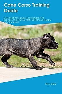 Cane Corso Training Guide Cane Corso Training Includes: Cane Corso Tricks, Socializing, Housetraining, Agility, Obedience, Behavioral Training and More