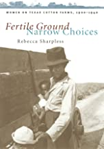 Fertile Ground, Narrow Choices: Women on Texas Cotton Farms, 1900-1940 (Studies in Rural Culture)
