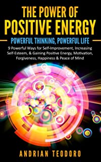 The Power of Positive Energy: Powerful Thinking,Powerful Life: 9 Powerful Ways for Self-Improvement,Increasing Self-Esteem,& Gaining Positive Energy,Motivation,Forgiveness,Happiness & Peace of Mind.