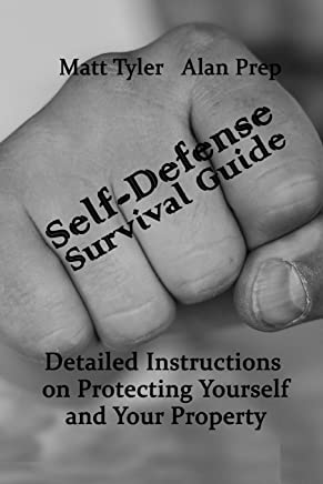 Self-Defense Survival Guide: Detailed Instructions on Protecting Yourself and Your Property: (Self-Defense, Survival Gear, Prepping)