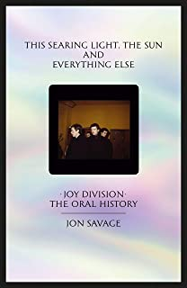 This searing light, the sun and everything else: Joy Division: The Oral History