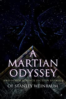 A Martian Odyssey and Other Science Fiction Stories of Stanley Weinbaum: Valley of Dreams, Flight on Titan, Parasite Plane...