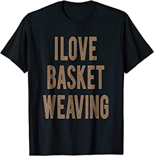 I love Basket Weaving T-shirt - Funny Gifts Tee for Weaver