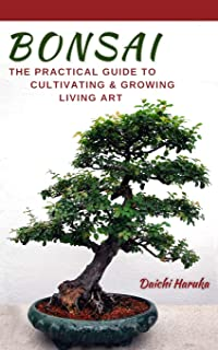 Bonsai: The Practical Guide to Cultivating and Growing Living Art