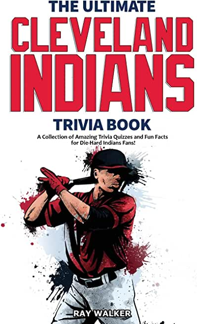 The Ultimate Cleveland Indians Trivia Book: A Collection of Amazing Trivia Quizzes and Fun Facts for Die-Hard Indians Fans!