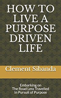 How to Live a Purpose Driven Life: Embarking on The Road Less Travelled In Pursuit of Purpose