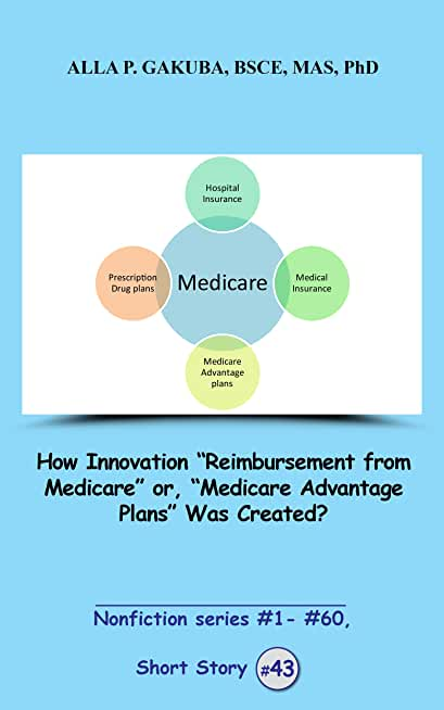 """How Innovation """"Reimbursement from Medicare"""" or,""""Medicare Advantage Plans"""" Was Created?  SHORT STORY #43: This is a motivational short story in the series ... series  #1 - # 60) (English Edition)"""
