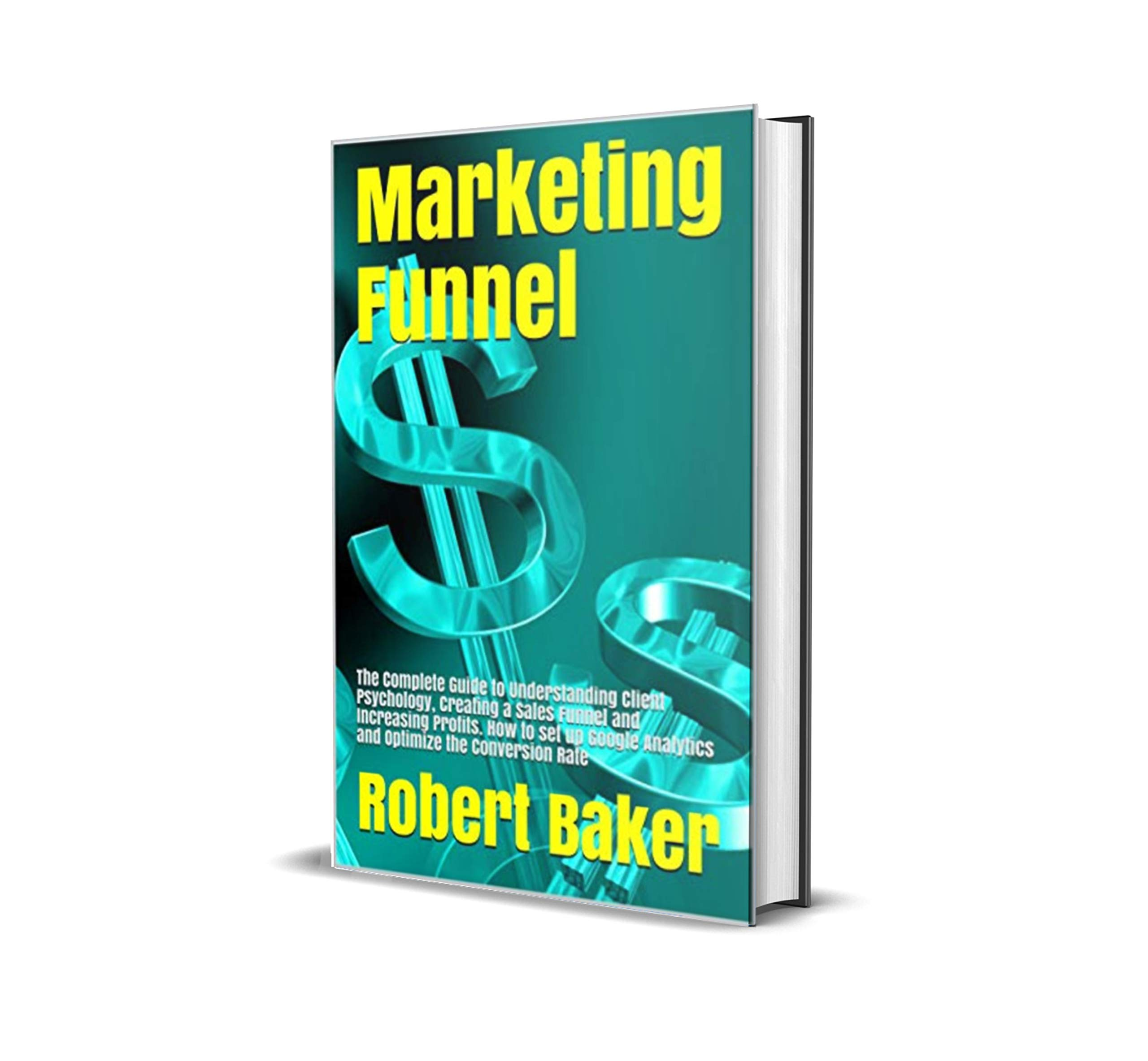 Marketing Funnel: The Complete Guide to Understanding Client Psychology, Creating a Sales Funnel and Increasing Profits. How to set up Google Analytics and Optimize the Conversion Rate