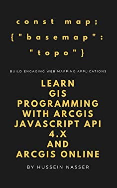 Learn GIS Programming with ArcGIS for Javascript API 4.x and ArcGIS Online: Learn GIS programming by building an engaging web map application works on mobile or the web
