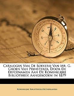 Catalogus Van de Boekerij Van Mr. G. Groen Van Prinsterer, Door de Erfgenamen Aan de Koninklijke Bibliotheek Aangeboden in...
