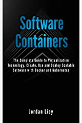 Software Containers: The Complete Guide to Virtualization Technology. Create, Use and Deploy Scalable Software with Docker and Kubernetes. Includes Docker and Kubernetes. Kindle Edition