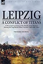 Leipzig―A Conflict of Titans: a Personal Experience of the 'Battle of the Nations' During the Napoleonic Wars, October 14th-19th, 1813